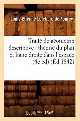 Traite de Geometrie Descriptive: Theorie Du Plan Et Ligne Droite Dans L'Espace (4e Ed) (Ed.1842)