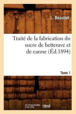 Traite de La Fabrication Du Sucre de Betterave Et de Canne. Tome 1 (Ed.1894)