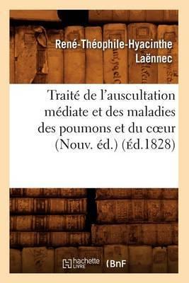 Traite de L'Auscultation Mediate Et Des Maladies Des Poumons Et Du Cur (Nouv. Ed.) (Ed.1828)