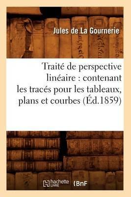 Traite de Perspective Lineaire: Contenant Les Traces Pour Les Tableaux, Plans Et Courbes (Ed.1859)