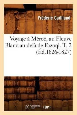 Voyage a Meroe, Au Fleuve Blanc Au-Dela de Fazoql. T. 2 (Ed.1826-1827)