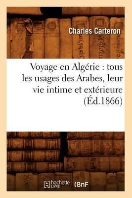 Voyage En Algerie: Tous Les Usages Des Arabes, Leur Vie Intime Et Exterieure (Ed.1866)