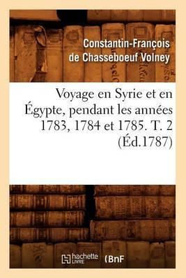 Voyage En Syrie Et En Egypte, Pendant Les Annees 1783, 1784 Et 1785. T. 2 (Ed.1787)