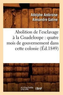 Abolition de L'Esclavage a la Guadeloupe: Quatre Mois de Gouvernement Dans Cette Colonie (Ed.1849)