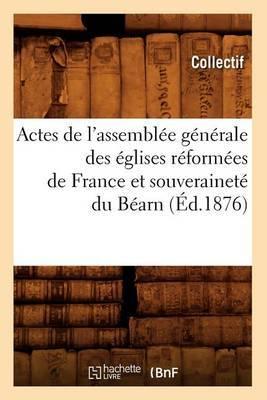 Actes de L'Assemblee Generale Des Eglises Reformees de France Et Souverainete Du Bearn (Ed.1876)