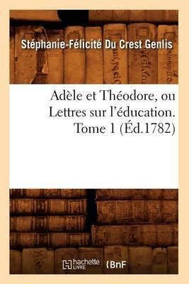 Adele Et Theodore, Ou Lettres Sur L'Education. Tome 1 (Ed.1782)