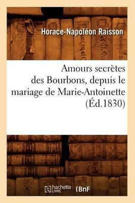 Amours Secretes Des Bourbons, Depuis Le Mariage de Marie-Antoinette (Ed.1830)