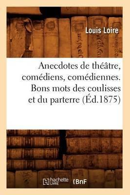 Anecdotes de Theatre, Comediens, Comediennes. Bons Mots Des Coulisses Et Du Parterre (Ed.1875)