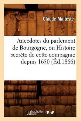 Anecdotes Du Parlement de Bourgogne, Ou Histoire Secrete de Cette Compagnie Depuis 1650 (Ed.1866)