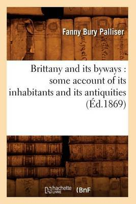 Brittany and Its Byways: Some Account of Its Inhabitants and Its Antiquities (Ed.1869)