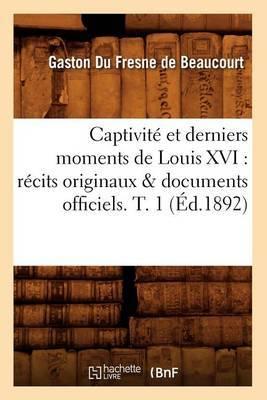 Captivite Et Derniers Moments de Louis XVI: Recits Originaux & Documents Officiels. T. 1 (Ed.1892)