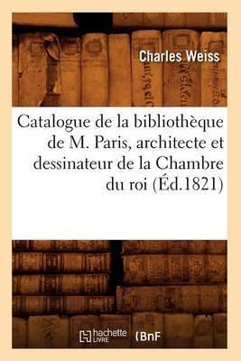 Catalogue de La Bibliotheque de M. Paris, Architecte Et Dessinateur de La Chambre Du Roi (Ed.1821)