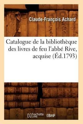 Catalogue de La Bibliotheque Des Livres de Feu L'Abbe Rive, Acquise (Ed.1793)