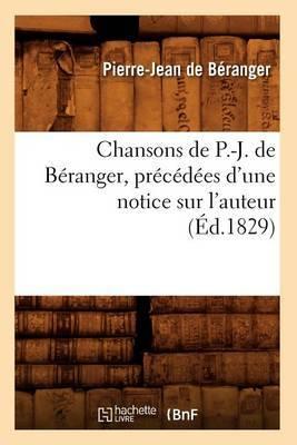 Chansons de P.-J. de Beranger, Precedees D'Une Notice Sur L'Auteur (Ed.1829)