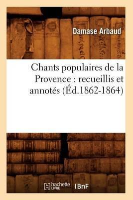 Chants Populaires de La Provence: Recueillis Et Annotes (Ed.1862-1864)