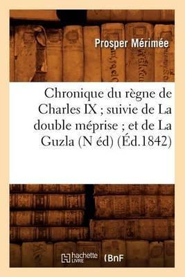 Chronique Du Regne de Charles IX; Suivie de La Double Meprise; Et de La Guzla (N Ed) (Ed.1842)