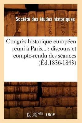 Congres Historique Europeen Reuni a Paris...: Discours Et Compte-Rendu Des Seances (Ed.1836-1843)
