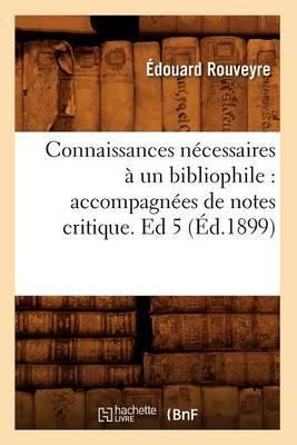 Connaissances Necessaires a Un Bibliophile: Accompagnees de Notes Critique. Ed 5 (Ed.1899)