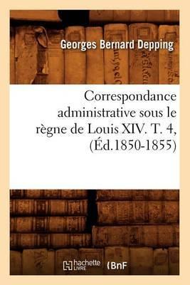 Correspondance Administrative Sous Le Regne de Louis XIV. T. 4, (Ed.1850-1855)