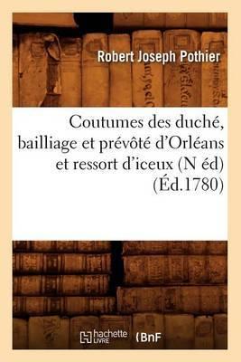 Coutumes Des Duche, Bailliage Et Prevote D'Orleans Et Ressort D'Iceux (N Ed) (Ed.1780)