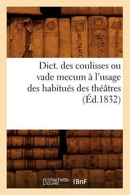 Dict. Des Coulisses Ou Vade Mecum A L'Usage Des Habitues Des Theatres (Ed.1832)