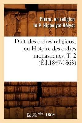 Dict. Des Ordres Religieux, Ou Histoire Des Ordres Monastiques. T. 2 (Ed.1847-1863)