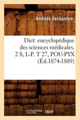 Dict. Encyclopedique Des Sciences Medicales. 2 S, L-P. T 27, Pou-Pyx (Ed.1874-1889)