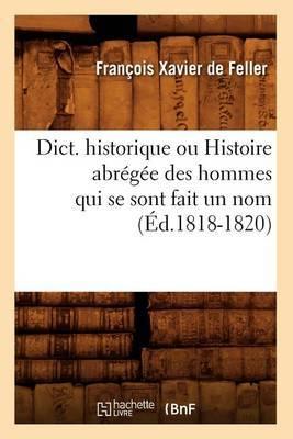 Dict. Historique Ou Histoire Abregee Des Hommes Qui Se Sont Fait Un Nom (Ed.1818-1820)