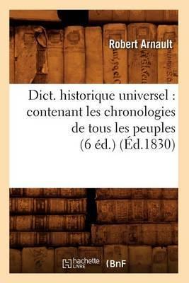 Dict. Historique Universel: Contenant Les Chronologies de Tous Les Peuples (6 Ed.) (Ed.1830)