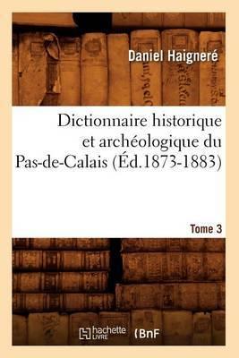 Dictionnaire Historique Et Archeologique Du Pas-de-Calais. Tome 3 (Ed.1873-1883)