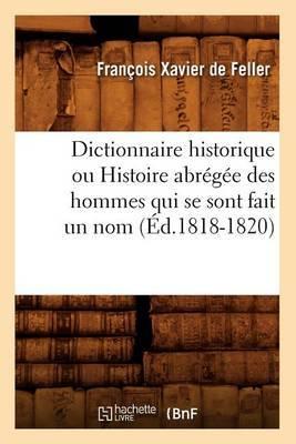 Dictionnaire Historique Ou Histoire Abregee Des Hommes Qui Se Sont Fait Un Nom (Ed.1818-1820)