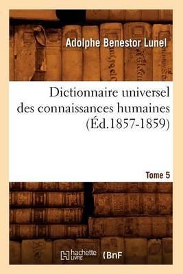 Dictionnaire Universel Des Connaissances Humaines.... Tome 5 (Ed.1857-1859)