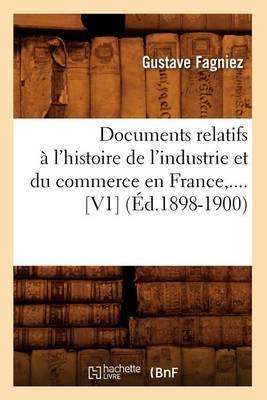 Documents Relatifs A L'Histoire de L'Industrie Et Du Commerce En France, .... [V1] (Ed.1898-1900)