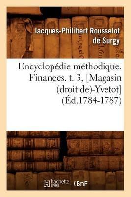 Encyclopedie Methodique. Finances. T. 3, [Magasin (Droit de)-Yvetot] (Ed.1784-1787)