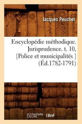 Encyclopedie Methodique. Jurisprudence. T. 10, [Police Et Municipalites ] (Ed.1782-1791)