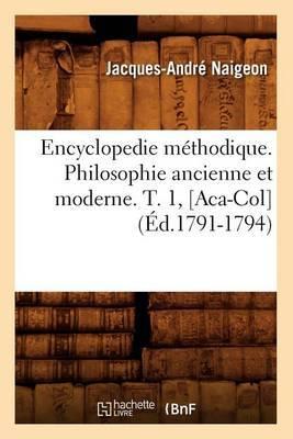 Encyclopedie Methodique. Philosophie Ancienne Et Moderne. T. 1, [Aca-Col] (Ed.1791-1794)