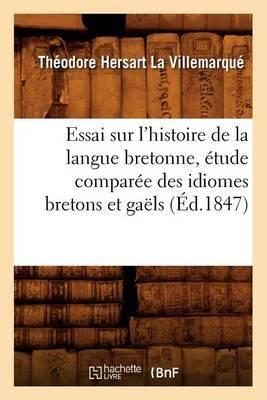 Essai Sur L'Histoire de La Langue Bretonne, Etude Comparee Des Idiomes Bretons Et Gaels, (Ed.1847)