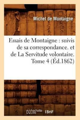 Essais de Montaigne: Suivis de Sa Correspondance. Et de La Servitude Volontaire. Tome 4 (Ed.1862)