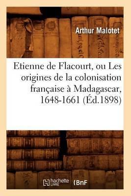 Etienne de Flacourt, Ou Les Origines de La Colonisation Francaise a Madagascar, 1648-1661 (Ed.1898)