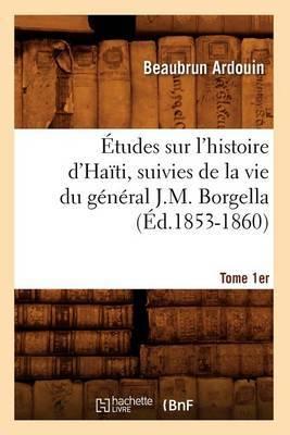 Etudes Sur L'Histoire D'Haiti; Suivies de La Vie Du General J.-M. Borgella. Tome 1er (Ed.1853-1860)