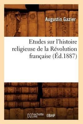 Etudes Sur L'Histoire Religieuse de La Revolution Francaise (Ed.1887)