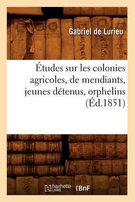 Etudes Sur Les Colonies Agricoles, de Mendiants, Jeunes Detenus, Orphelins (Ed.1851)