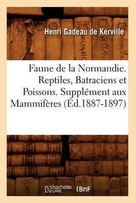 Faune de La Normandie. Reptiles, Batraciens Et Poissons. Supplement Aux Mammiferes (Ed.1887-1897)