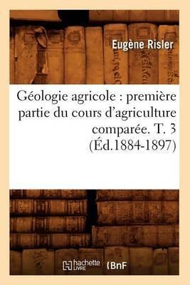 Geologie Agricole: Premiere Partie Du Cours D'Agriculture Comparee. T. 3 (Ed.1884-1897)