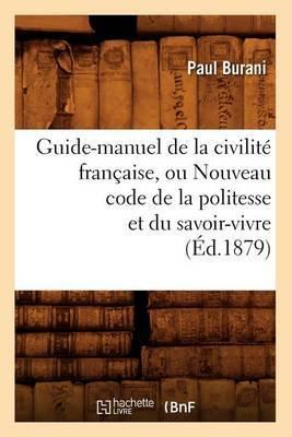 Guide-Manuel de La Civilite Francaise, Ou Nouveau Code de La Politesse Et Du Savoir-Vivre (Ed.1879)