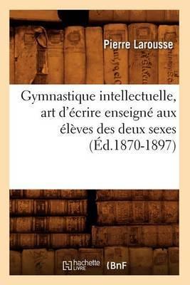 Gymnastique Intellectuelle, Art D'Ecrire Enseigne Aux Eleves Des Deux Sexes (Ed.1870-1897)