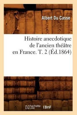 Histoire Anecdotique de L'Ancien Theatre En France. T. 2 (Ed.1864)