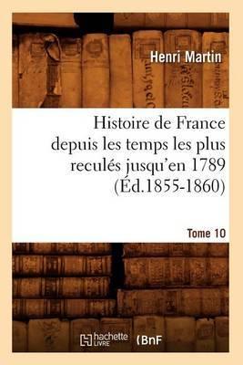 Histoire de France Depuis les Temps les Plus Recules Jusqu'en 1789. Tome 10