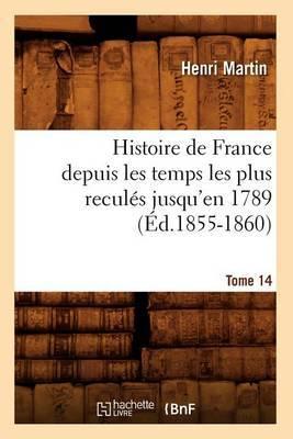 Histoire de France Depuis les Temps les Plus Recules Jusqu'en 1789. Tome 14