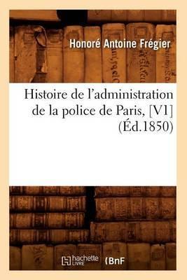 Histoire de L'Administration de La Police de Paris, [V1] (Ed.1850)